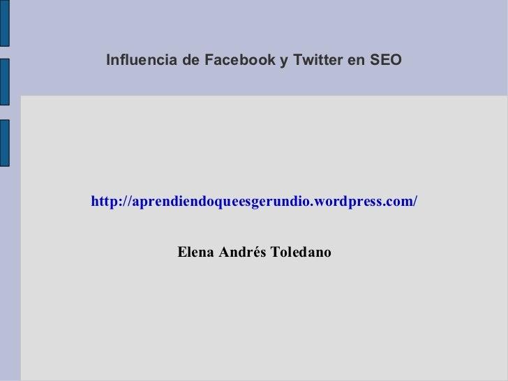 Influencia de Facebook y Twitter en SEOhttp://aprendiendoqueesgerundio.wordpress.com/            Elena Andrés Toledano