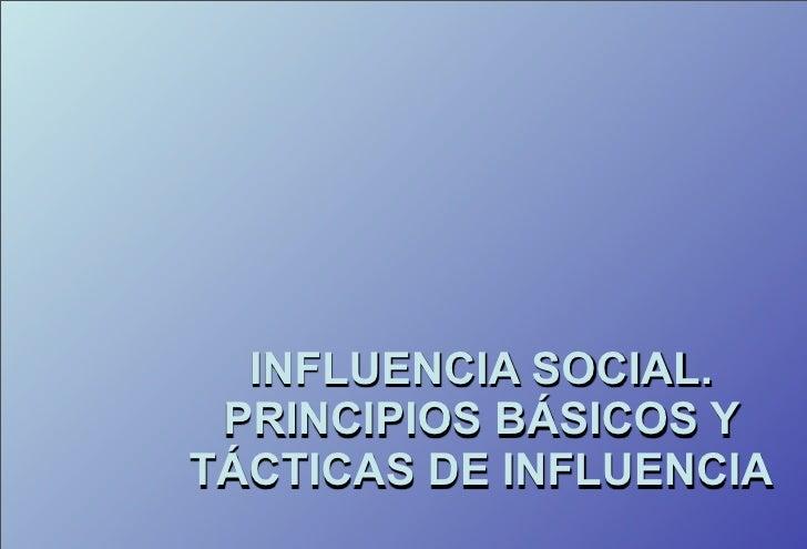 INFLUENCIA SOCIAL.  PRINCIPIOS BÁSICOS Y TÁCTICAS DE INFLUENCIA