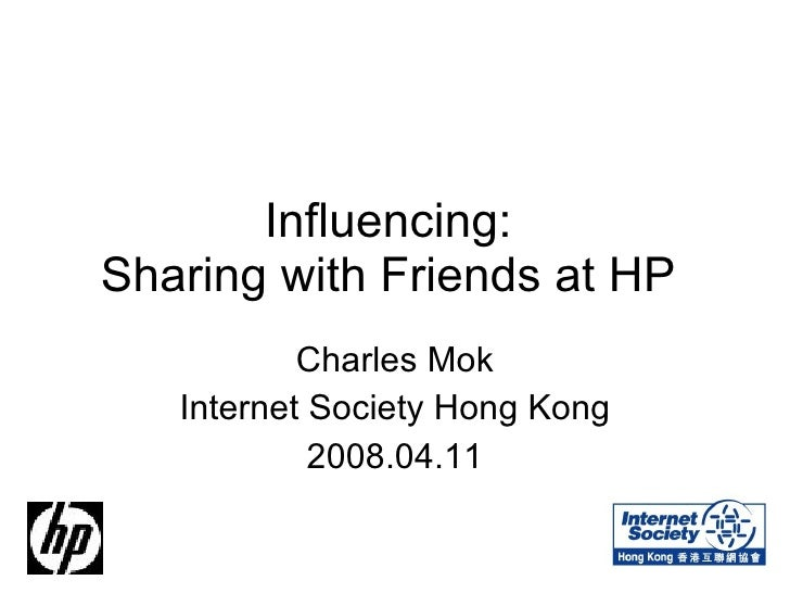 Influencing:  Sharing with Friends at HP  Charles Mok Internet Society Hong Kong 2008.04.11