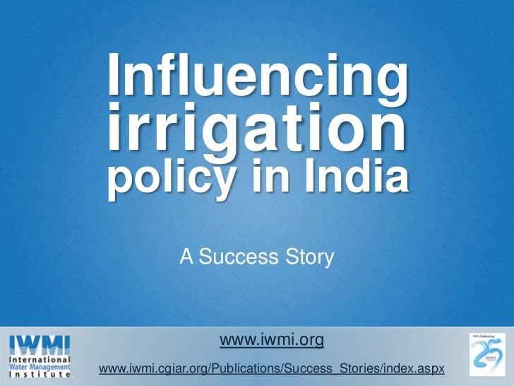 Influencing irrigation<br />policy in India<br />A Success Story<br />www.iwmi.org<br />www.iwmi.cgiar.org/Publications/Su...