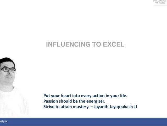 Put your heart into every action in your life.Passion should be the energizer.Strive to attain mastery. – Jayanth Jayaprak...
