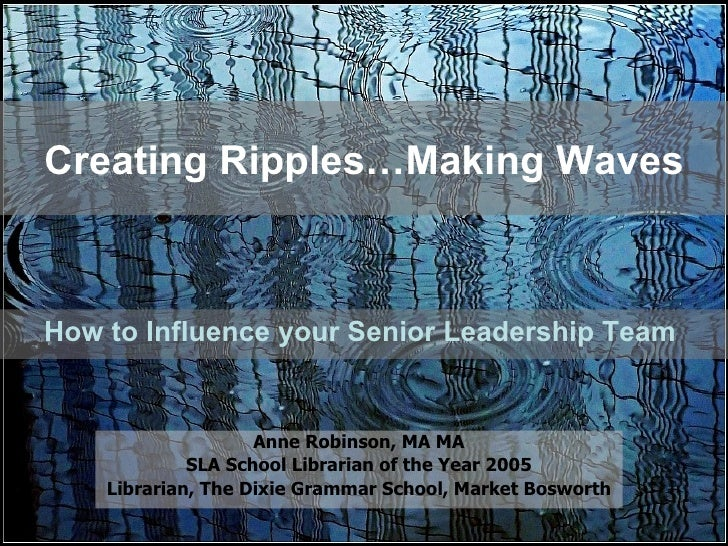 Creating Ripples…Making Waves How to Influence your Senior Leadership Team  Anne Robinson, MA MA SLA School Librarian of t...