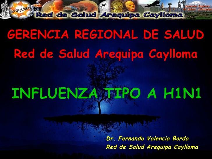 GERENCIA REGIONAL DE SALUD Red de Salud Arequipa Caylloma INFLUENZA TIPO A H1N1 Dr. Fernando Valencia Borda Red de Salud A...