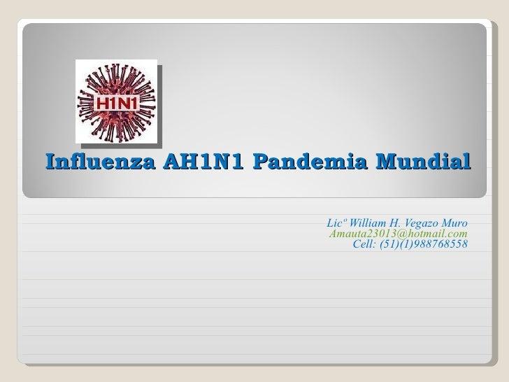 Influenza AH1N1 Pandemia Mundial                       Licº William H. Vegazo Muro                      Amauta23013@hotmai...