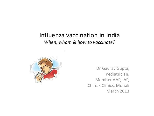 Influenza vaccination in India When, whom & how to vaccinate?                       Dr Gaurav Gupta,                      ...