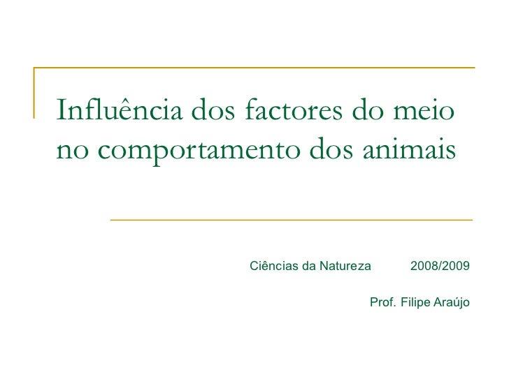 Influência dos factores do meio no comportamento dos animais Ciências da Natureza  2008/2009 Prof. Filipe Araújo