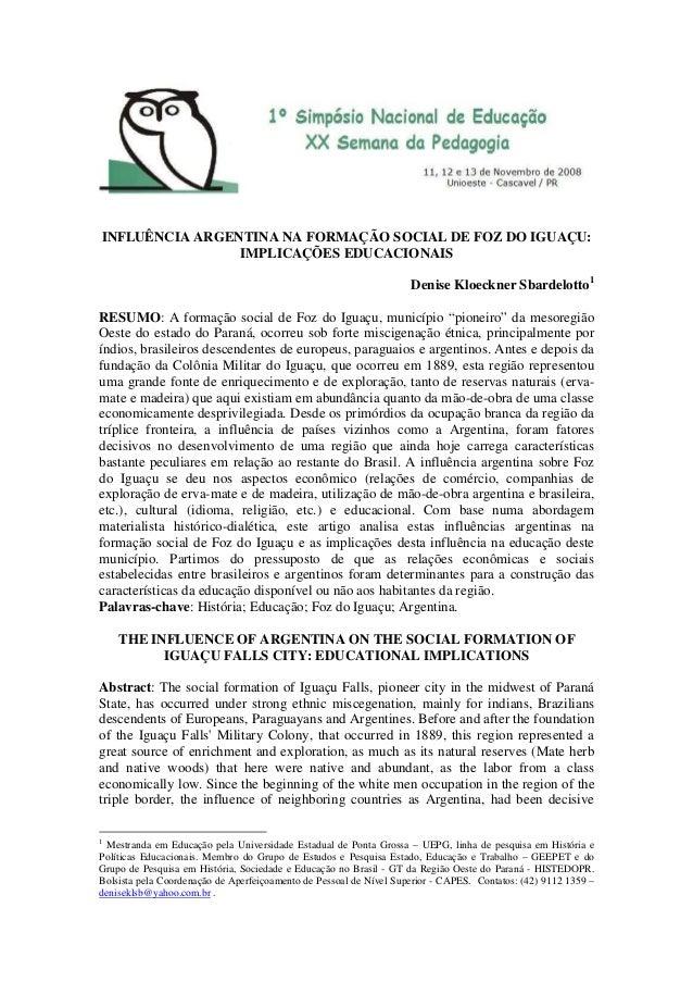 INFLUÊNCIA ARGENTINA NA FORMAÇÃO SOCIAL DE FOZ DO IGUAÇU: IMPLICAÇÕES EDUCACIONAIS Denise Kloeckner Sbardelotto1 RESUMO: A...
