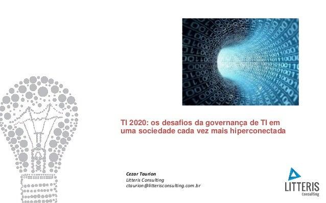 TI 2020: os desafios da governança de TI em uma sociedade cada vez mais hiperconectada Cezar Taurion Litteris Consulting c...