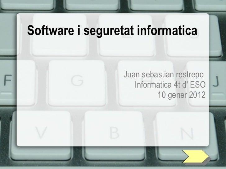 Software i seguretat informatica Juan sebastian restrepo  Informatica 4t d' ESO 10 gener 2012