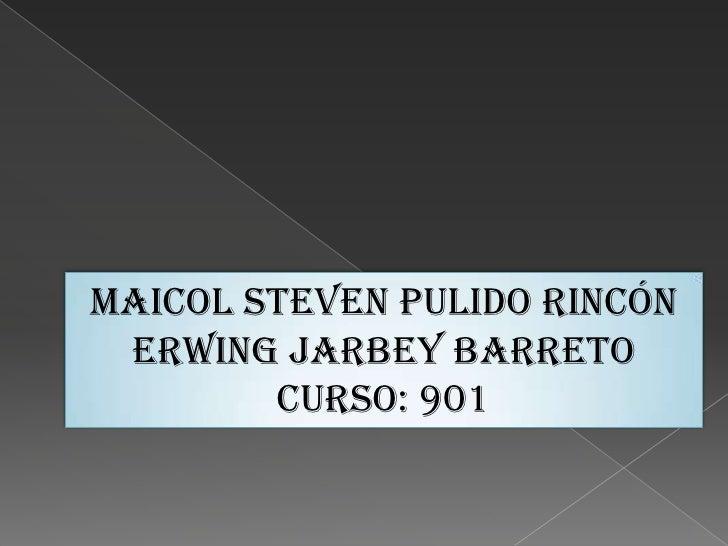 MAICOL STEVEN PULIDO RINCÓN Erwing jarbey barreto        CURSO: 901