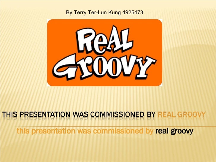 this presentation was commissioned by   real groovy By Terry Ter-Lun Kung 4925473