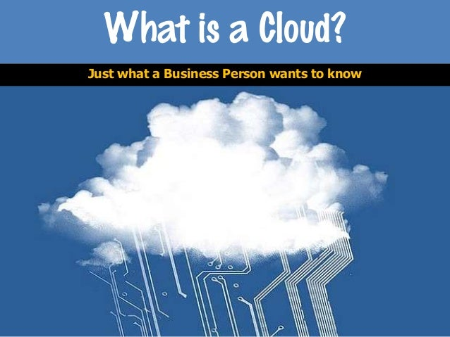 What is a Cloud? Information for the Business Person.