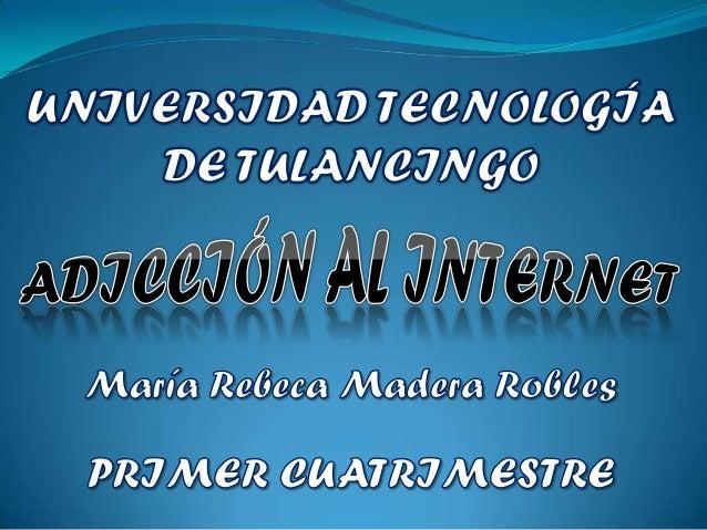 ADICCIÓN AL INTERNET   María Rebeca Madera Robles