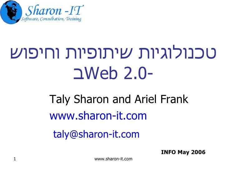 טכנולוגיות שיתופיות וחיפוש ב -Web 2.0 Taly Sharon and Ariel Frank www.sharon-it.com   [email_address] INFO May 2006