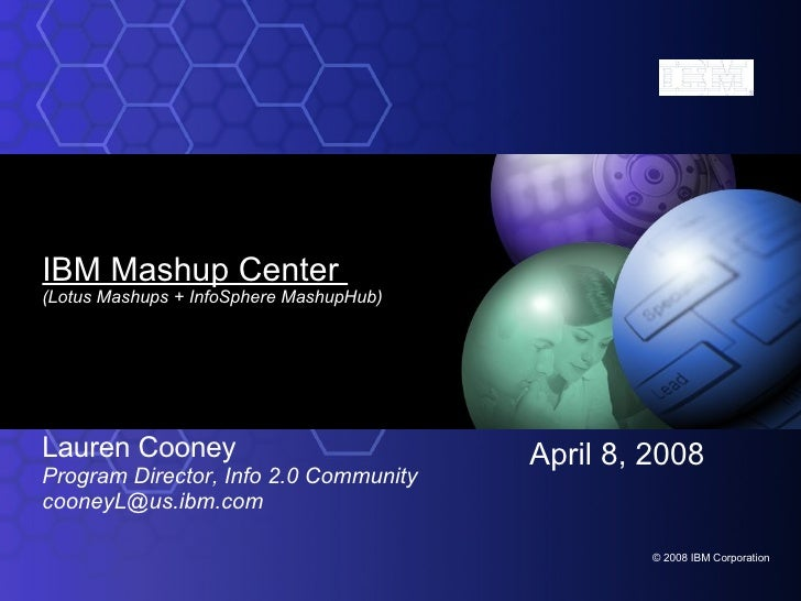 IBM Mashup Center  (Lotus Mashups + InfoSphere MashupHub) Lauren Cooney Program Director, Info 2.0 Community [email_addres...