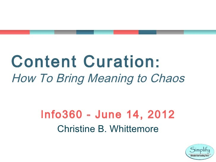 Content Curation :How To Bring Meaning to Chaos    Info360 - June 14, 2012       Christine B. Whittemore