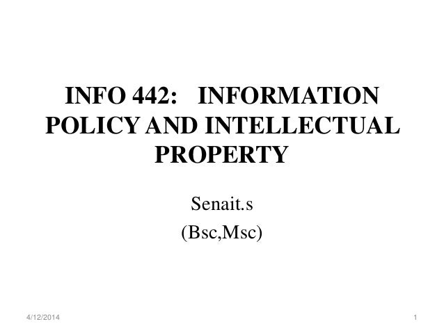 INFO 442: INFORMATION POLICY AND INTELLECTUAL PROPERTY Senait.s (Bsc,Msc) 4/12/2014 1