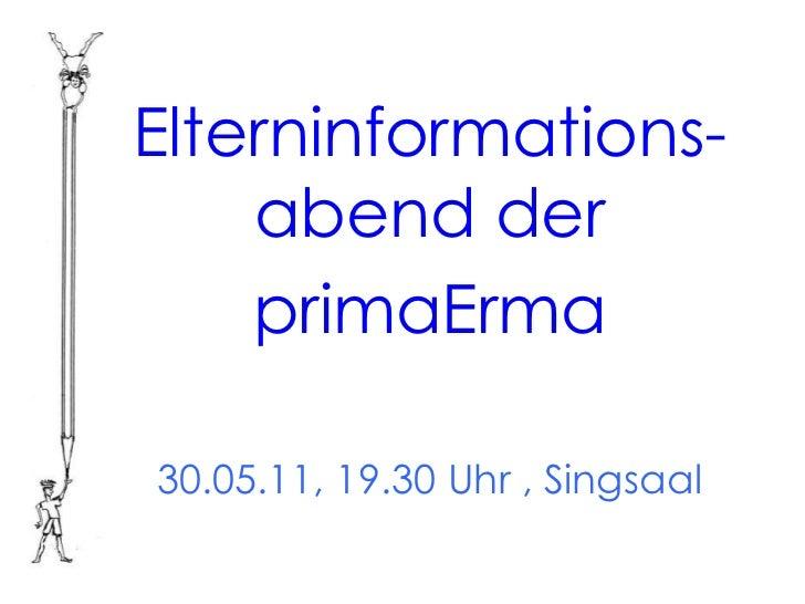 Elterninformations-    abend der    primaErma30.05.11, 19.30 Uhr , Singsaal
