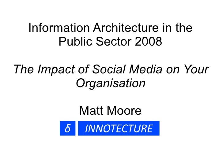 Information Architecture in the Public Sector 2008 The Impact of Social Media on Your Organisation Matt Moore