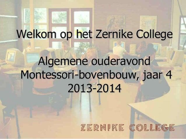 Welkom op het Zernike College Algemene ouderavond Montessori-bovenbouw, jaar 4 2013-2014