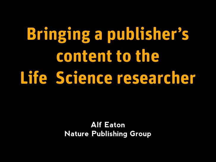 Bringing a publisher's      content to the Life Science researcher              Alf Eaton      Nature Publishing Group