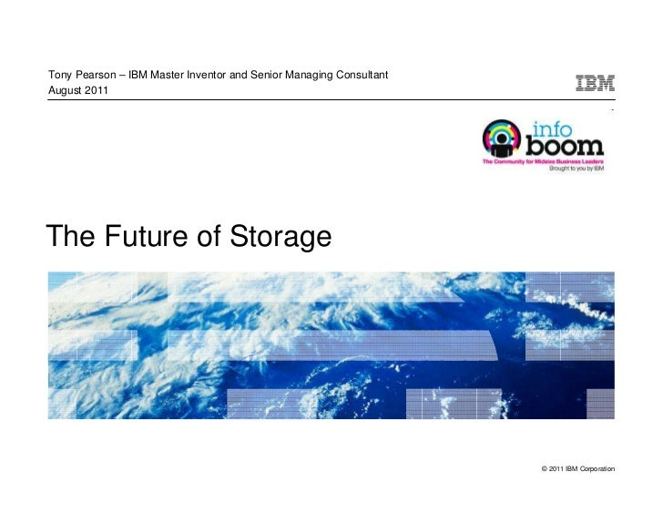 Tony Pearson – IBM Master Inventor and Senior Managing ConsultantAugust 2011The Future of Storage                         ...