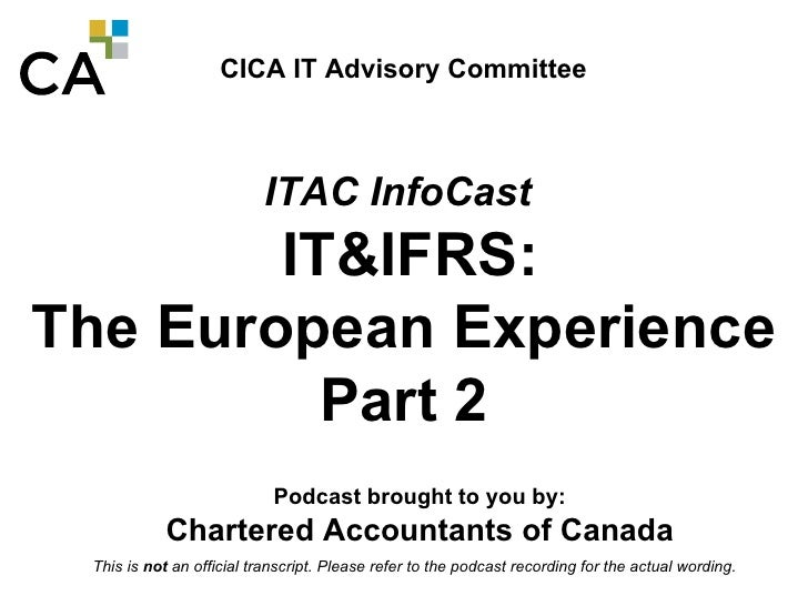 CICA IT Advisory Committee ITAC InfoCast   IT&IFRS:  The European Experience Part 2 Podcast brought to you by: Chartered A...