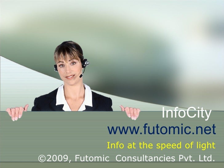 InfoCity  www.futomic.net Info at the speed of light ©2009, Futomic  Consultancies Pvt. Ltd.