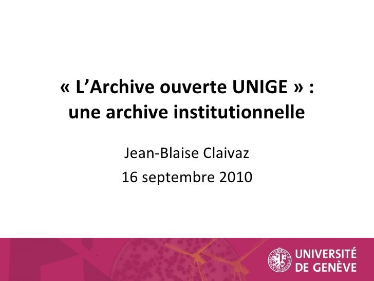 « L'Archive ouverte UNIGE » : concilier l'inconciable Véronique Hadengue-Dezael 16 septembre 2010 une archive institutionn...