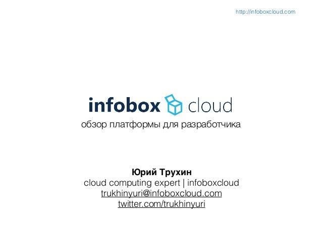 обзор платформы для разработчика Юрий Трухин) cloud computing expert | infoboxcloud trukhinyuri@infoboxcloud.com twitter.c...