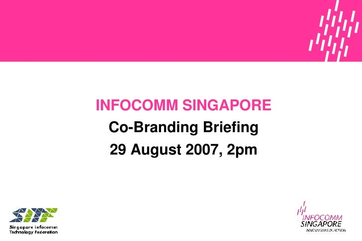 INFOCOMM SINGAPORE Co-Branding Briefing 29 August 2007 , 2pm