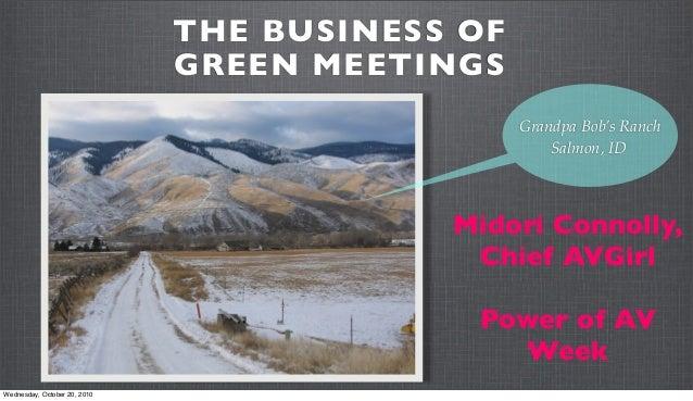 THE BUSINESS OF GREEN MEETINGS Midori Connolly, Chief AVGirl Power of AV Week Grandpa Bob's Ranch Salmon, ID Wednesday, Oc...