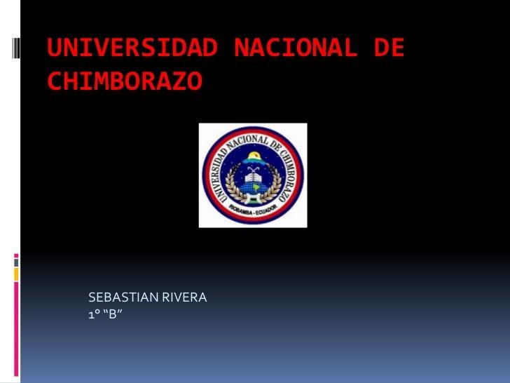 "UNIVERSIDAD NACIONAL DE CHIMBORAZO<br />SEBASTIAN RIVERA<br />1° ""B""<br />"