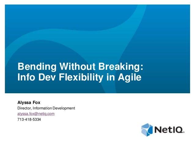 Bending Without Breaking:Info Dev Flexibility in AgileAlyssa FoxDirector, Information Developmentalyssa.fox@netiq.com713-4...