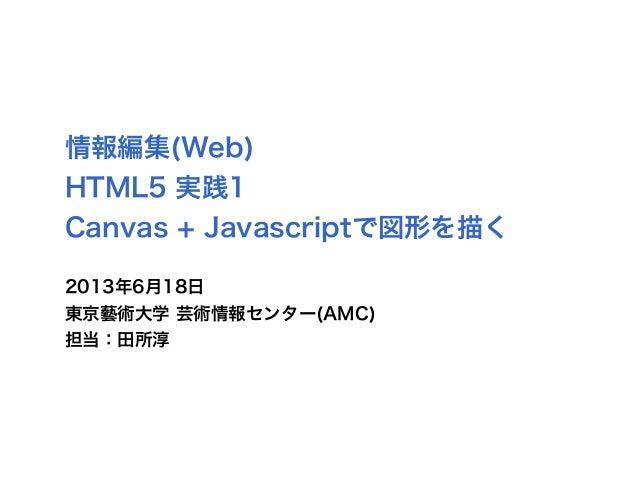 情報編集(Web)HTML5 実践1Canvas + Javascriptで図形を描く2013年6月18日東京藝術大学 芸術情報センター(AMC)担当:田所淳