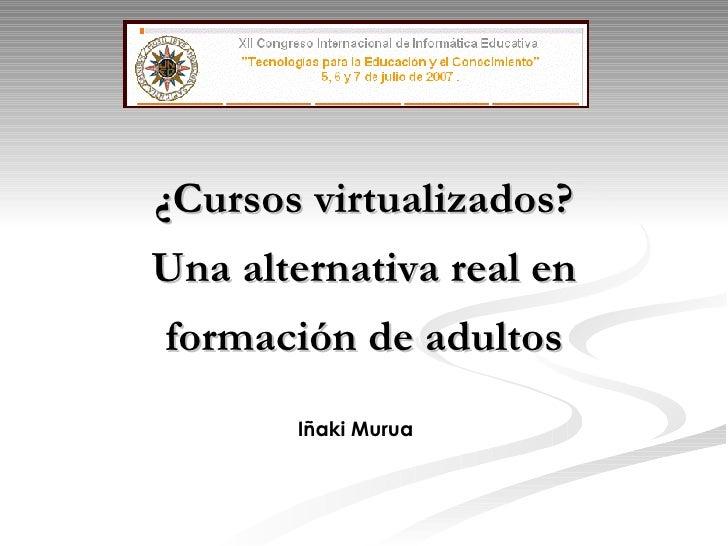 ¿Cursos virtualizados? Una alternativa real en formación de adultos Iñaki Murua