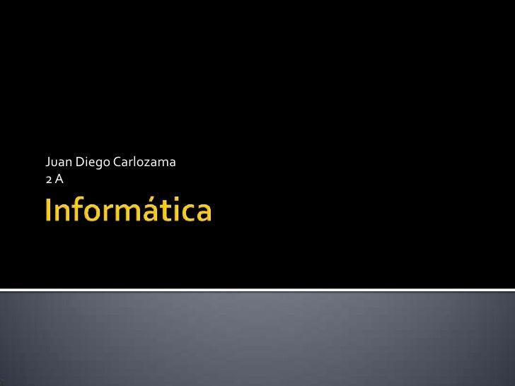 Informática<br />Juan Diego Carlozama <br />2 A<br />