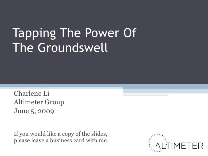 Tapping The Power Of The Groundswell Charlene Li Altimeter Group June 5, 2009 If you would like a copy of the slides, plea...