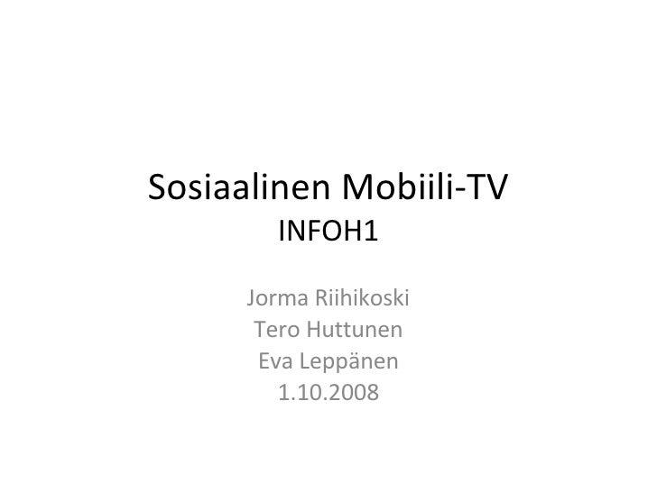 Sosiaalinen Mobiili-TV INFOH1 Jorma Riihikoski Tero Huttunen Eva Leppänen 1.10.2008