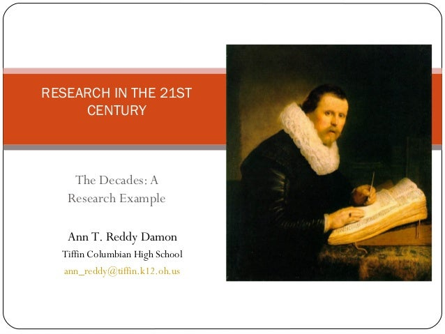 The Decades:A Research Example RESEARCH IN THE 21ST CENTURY Ann T. Reddy Damon Tiffin Columbian High School ann_reddy@tiff...