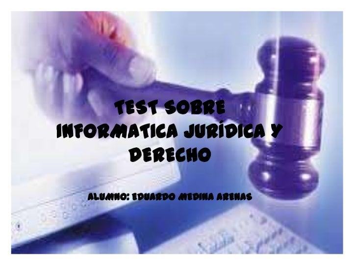 TEST SOBREINFORMATICA JURÍDICA Y      DERECHO   ALUMNO: EDUARDO MEDINA ARENAS