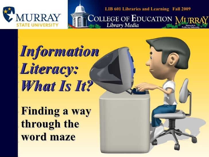 Information Literacy: What Is It? Finding a way through the word maze LIB 601 Libraries and Learning  Fall 2009
