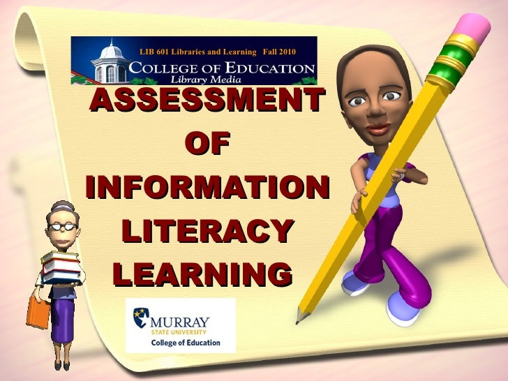 ASSESSMENT OF INFORMATION LITERACY LEARNING  LIB 601 Libraries and Learning  Fall 2010