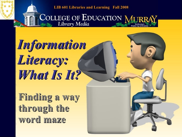 Information Literacy: What Is It? Finding a way through the word maze LIB 601 Libraries and Learning  Fall 2008