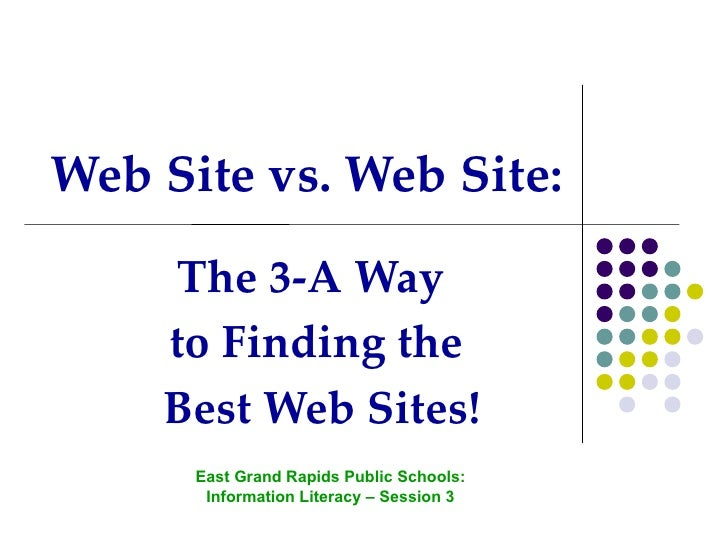 <ul>Web Site vs. Web Site: </ul><ul>The 3-A Way  to Finding the Best Web Sites! </ul><ul>East Grand Rapids Public Schools:...