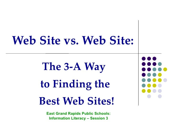 Web Site vs. Web Site: The 3-A Way  to Finding the Best Web Sites! East Grand Rapids Public Schools: Information Literacy ...