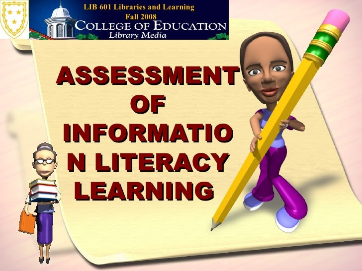 ASSESSMENT OF INFORMATION LITERACY LEARNING  LIB 601 Libraries and Learning  Fall 2008