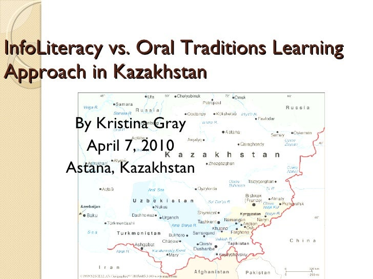 InfoLiteracy vs. Oral Traditions Learning Approach in Kazakhstan By Kristina Gray April 7, 2010 Astana, Kazakhstan