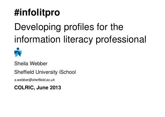 #infolitproDeveloping profiles for theinformation literacy professionalSheila WebberSheffield University iSchools.webber@s...