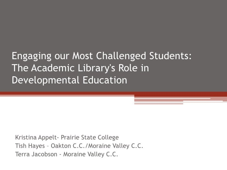 Engaging our Most Challenged Students:The Academic Librarys Role inDevelopmental EducationKristina Appelt- Prairie State C...
